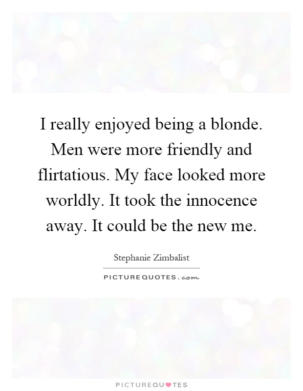 I really enjoyed being a blonde. Men were more friendly and flirtatious. My face looked more worldly. It took the innocence away. It could be the new me Picture Quote #1