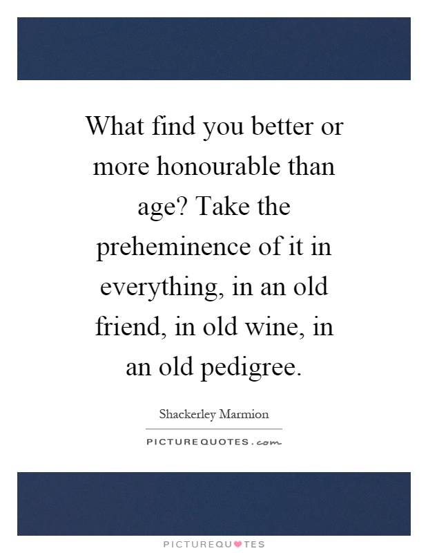 What find you better or more honourable than age? Take the preheminence of it in everything, in an old friend, in old wine, in an old pedigree Picture Quote #1