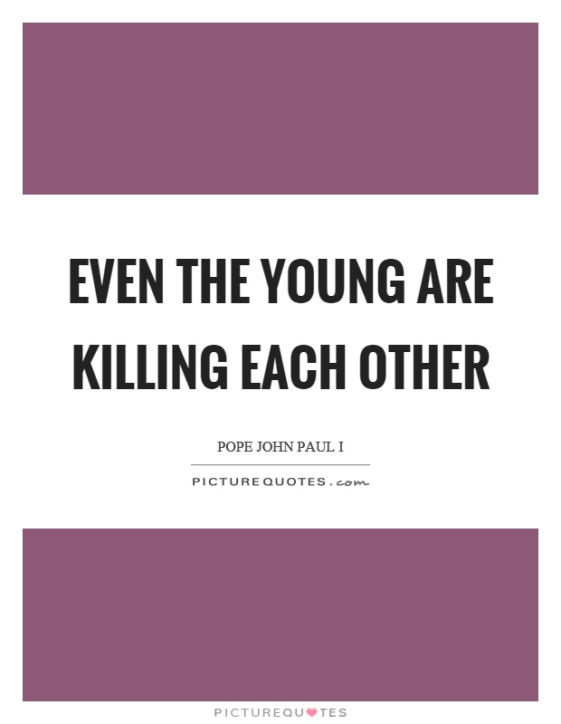 Even the young are killing each other Picture Quote #1