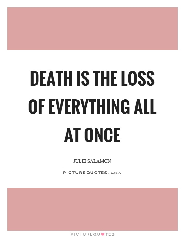 Death is the loss of everything all at once Picture Quote #1