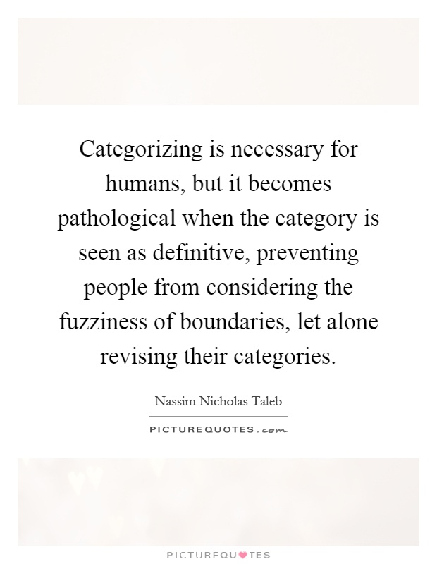 Categorizing is necessary for humans, but it becomes pathological when the category is seen as definitive, preventing people from considering the fuzziness of boundaries, let alone revising their categories Picture Quote #1