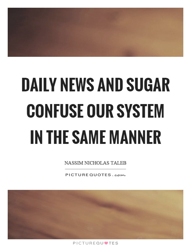 Daily news and sugar confuse our system in the same manner Picture Quote #1