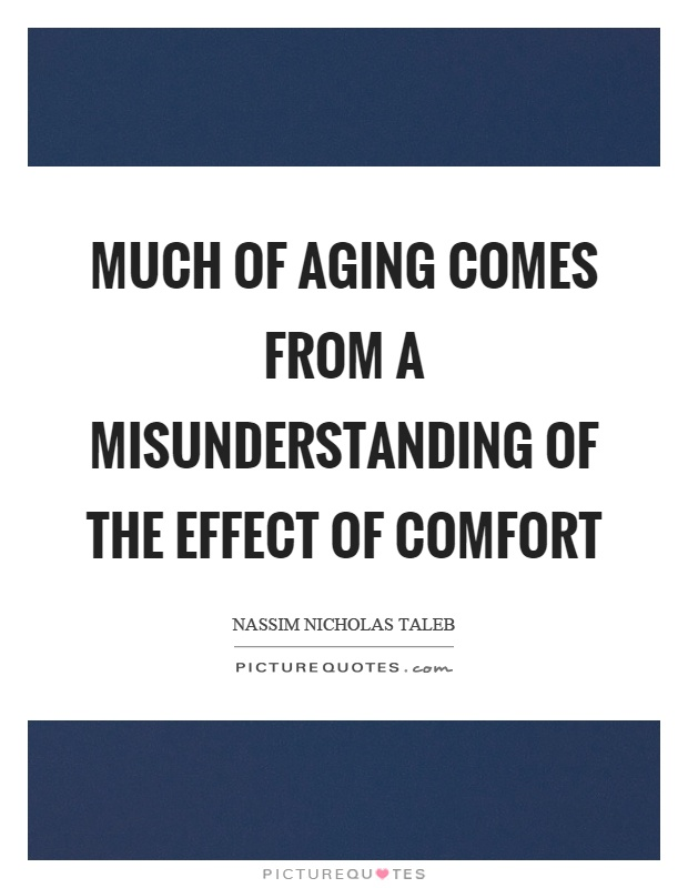 Much of aging comes from a misunderstanding of the effect of comfort Picture Quote #1