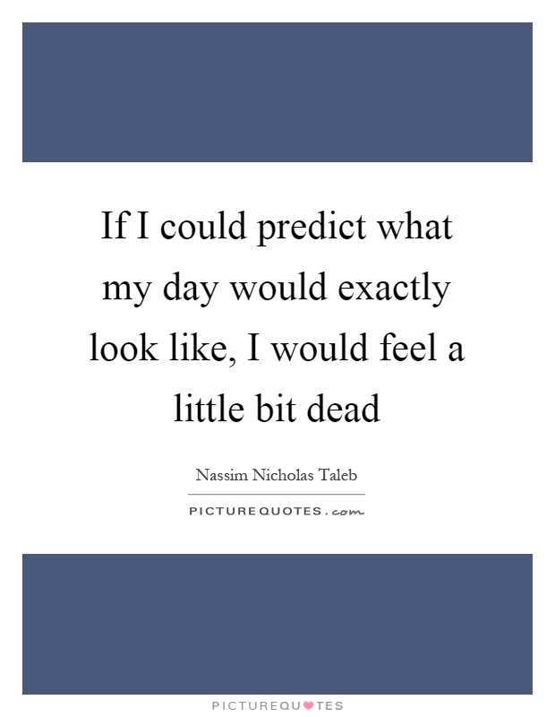 If I could predict what my day would exactly look like, I would feel a little bit dead Picture Quote #1