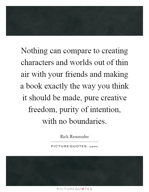 Nothing can compare to creating characters and worlds out of thin air with your friends and making a book exactly the way you think it should be made, pure creative freedom, purity of intention, with no boundaries Picture Quote #1