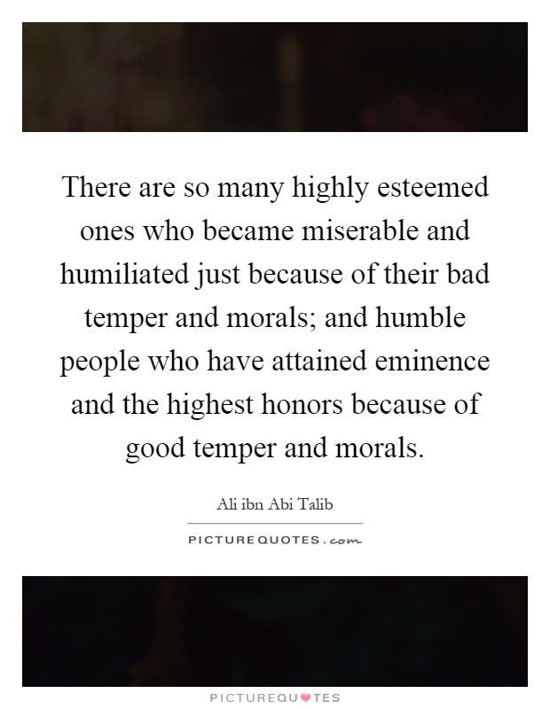 There are so many highly esteemed ones who became miserable and humiliated just because of their bad temper and morals; and humble people who have attained eminence and the highest honors because of good temper and morals Picture Quote #1