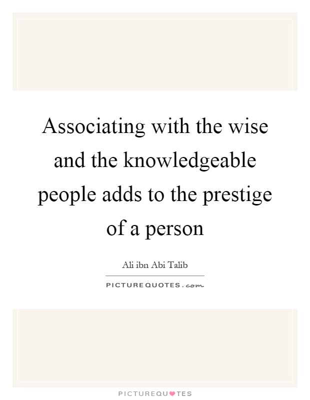 Associating with the wise and the knowledgeable people adds to the prestige of a person Picture Quote #1
