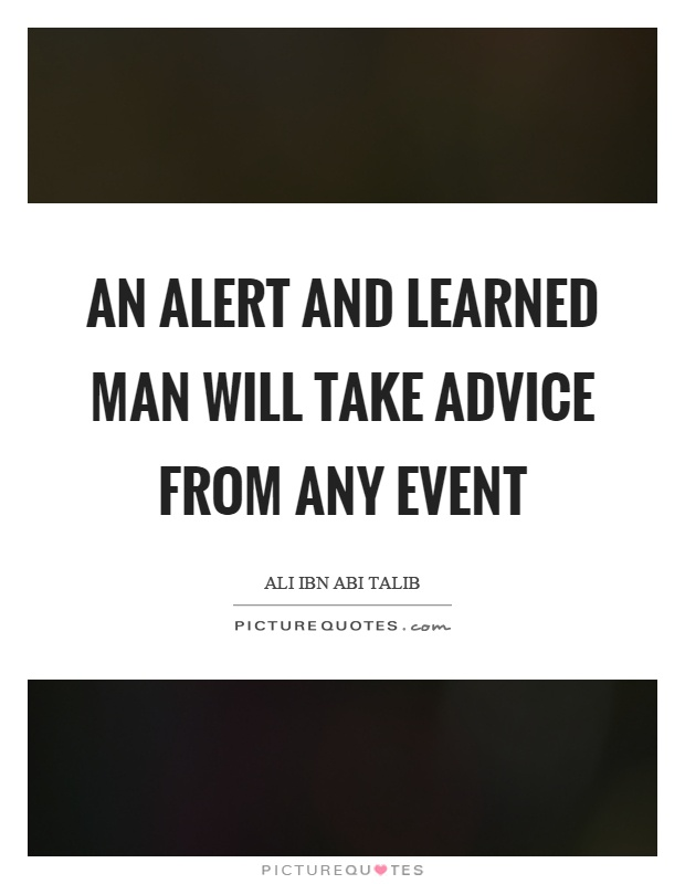 An alert and learned man will take advice from any event Picture Quote #1