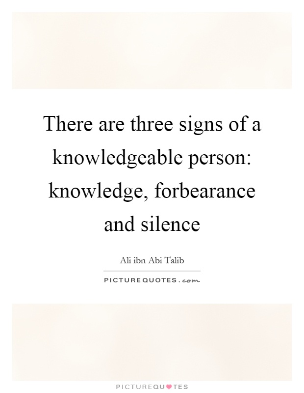 There are three signs of a knowledgeable person: knowledge, forbearance and silence Picture Quote #1