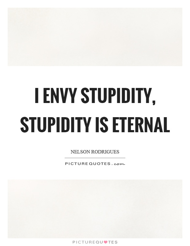 I envy stupidity, stupidity is eternal Picture Quote #1