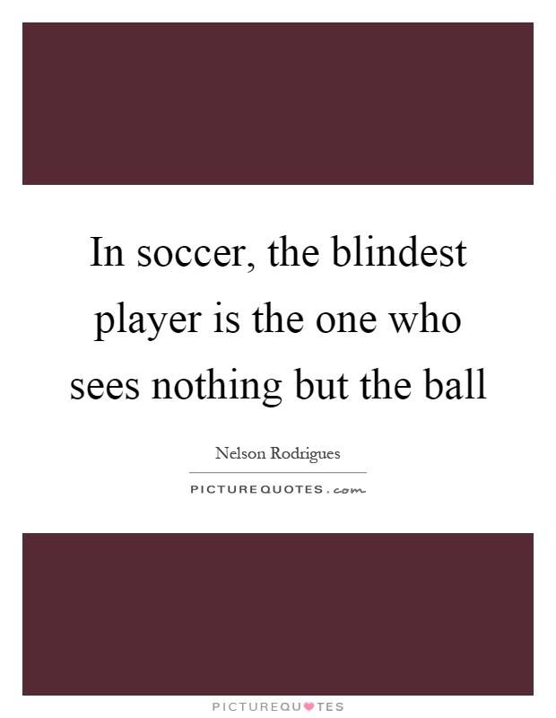 In soccer, the blindest player is the one who sees nothing but the ball Picture Quote #1