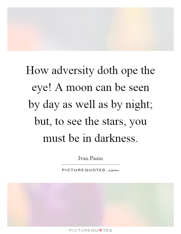 How adversity doth ope the eye! A moon can be seen by day as well as by night; but, to see the stars, you must be in darkness Picture Quote #1