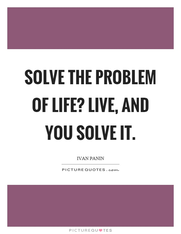 Solve the problem of life? Live, and you solve it Picture Quote #1