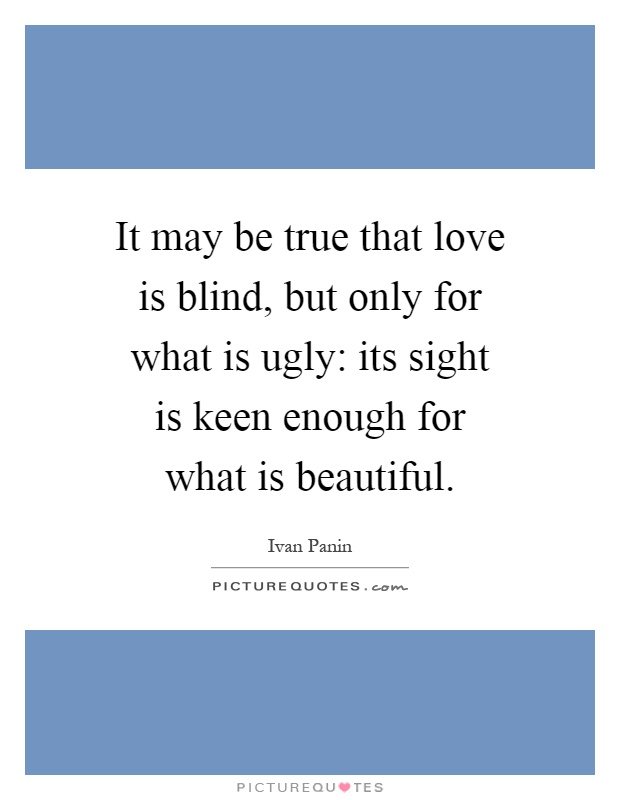 It may be true that love is blind, but only for what is ugly: its sight is keen enough for what is beautiful Picture Quote #1
