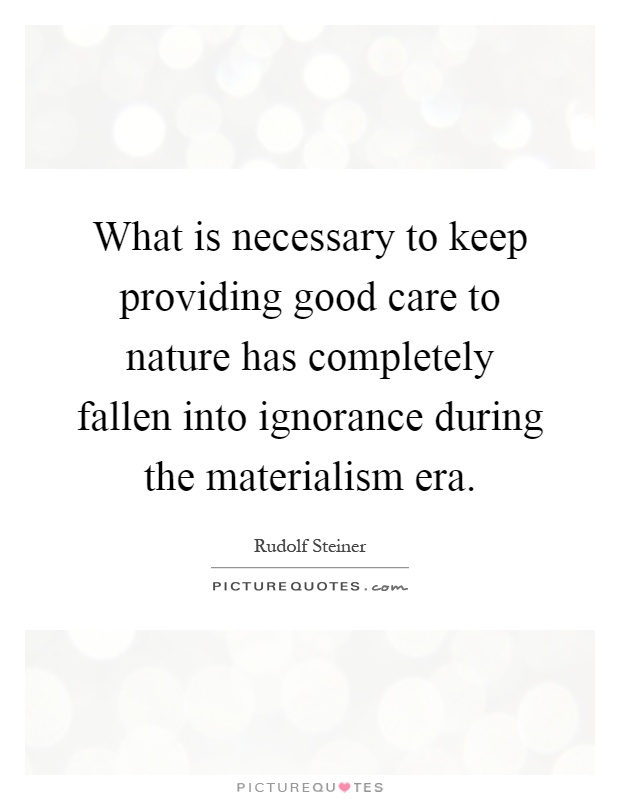 What is necessary to keep providing good care to nature has completely fallen into ignorance during the materialism era Picture Quote #1