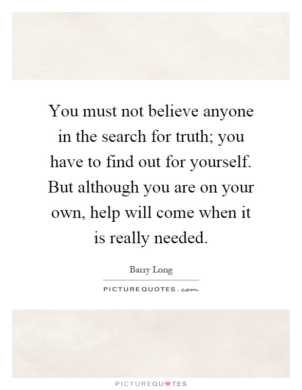 You must not believe anyone in the search for truth; you have to find out for yourself. But although you are on your own, help will come when it is really needed Picture Quote #1