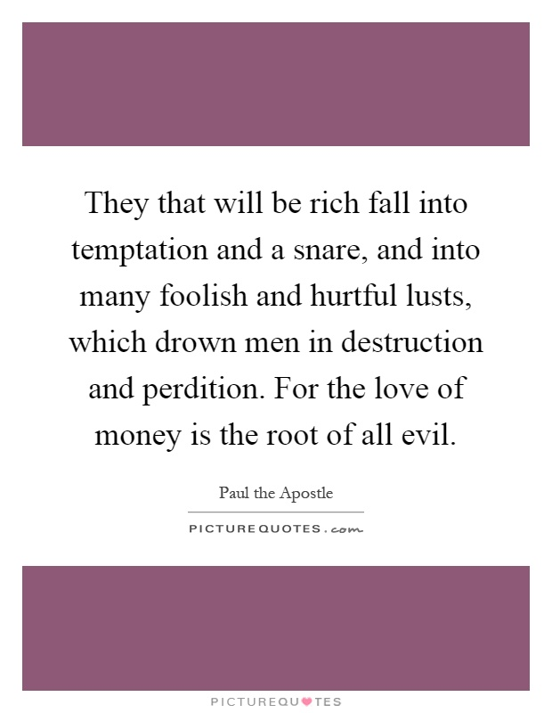 They that will be rich fall into temptation and a snare, and into many foolish and hurtful lusts, which drown men in destruction and perdition. For the love of money is the root of all evil Picture Quote #1