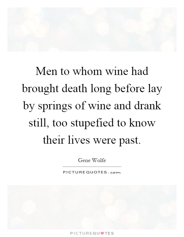 Men to whom wine had brought death long before lay by springs of wine and drank still, too stupefied to know their lives were past Picture Quote #1