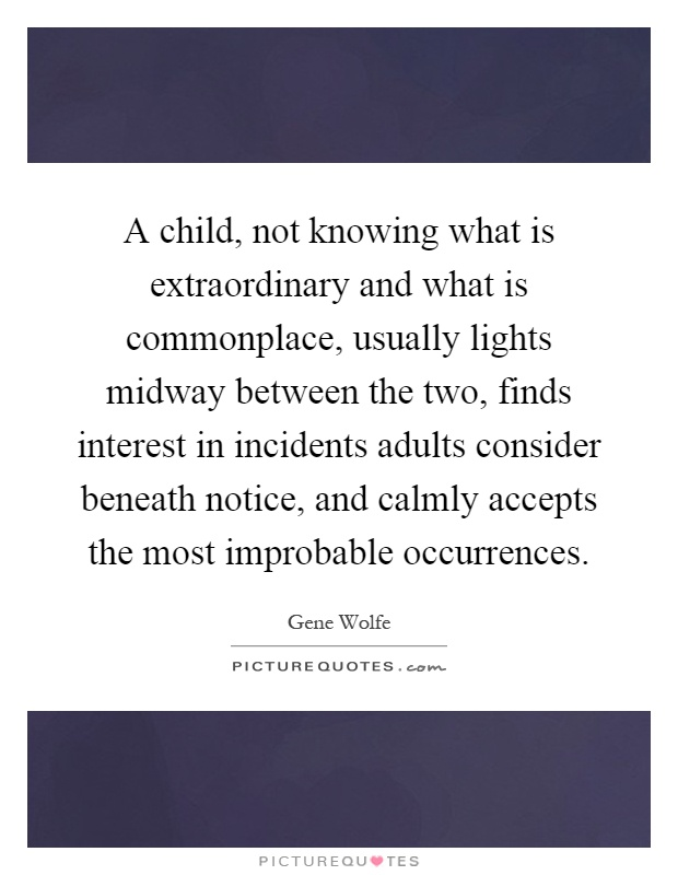 A child, not knowing what is extraordinary and what is commonplace, usually lights midway between the two, finds interest in incidents adults consider beneath notice, and calmly accepts the most improbable occurrences Picture Quote #1