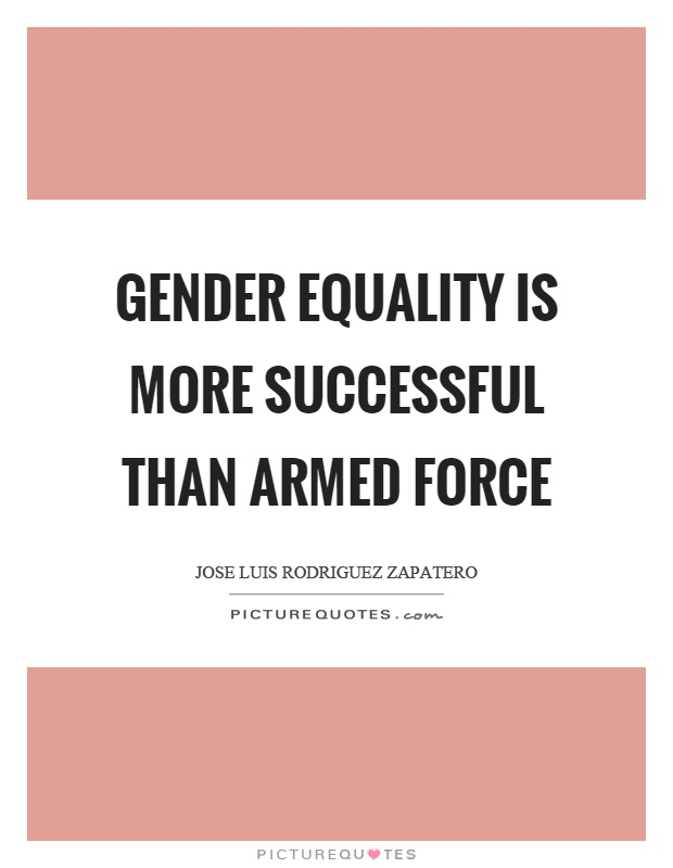 Gender equality is more successful than armed force Picture Quote #1
