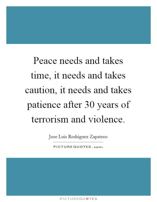 Peace needs and takes time, it needs and takes caution, it needs and takes patience after 30 years of terrorism and violence Picture Quote #1