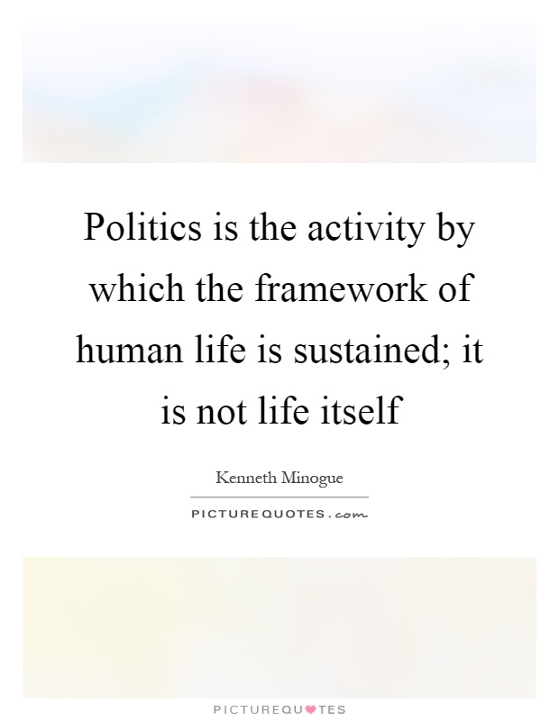 Politics is the activity by which the framework of human life is sustained; it is not life itself Picture Quote #1