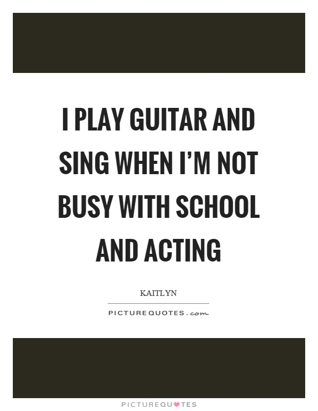 I play guitar and sing when I'm not busy with school and acting Picture Quote #1