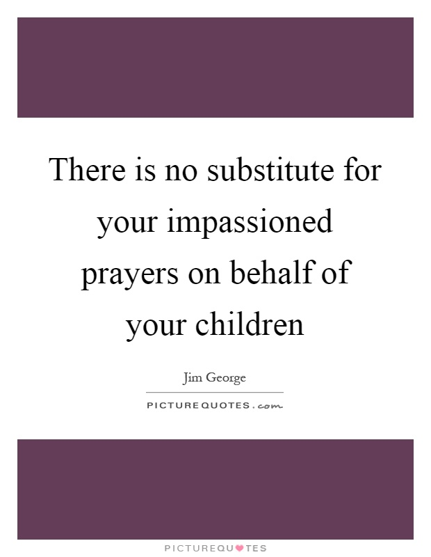 There is no substitute for your impassioned prayers on behalf of your children Picture Quote #1