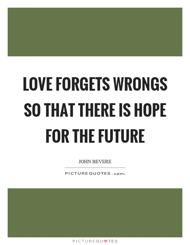 Love forgets wrongs so that there is hope for the future Picture Quote #1