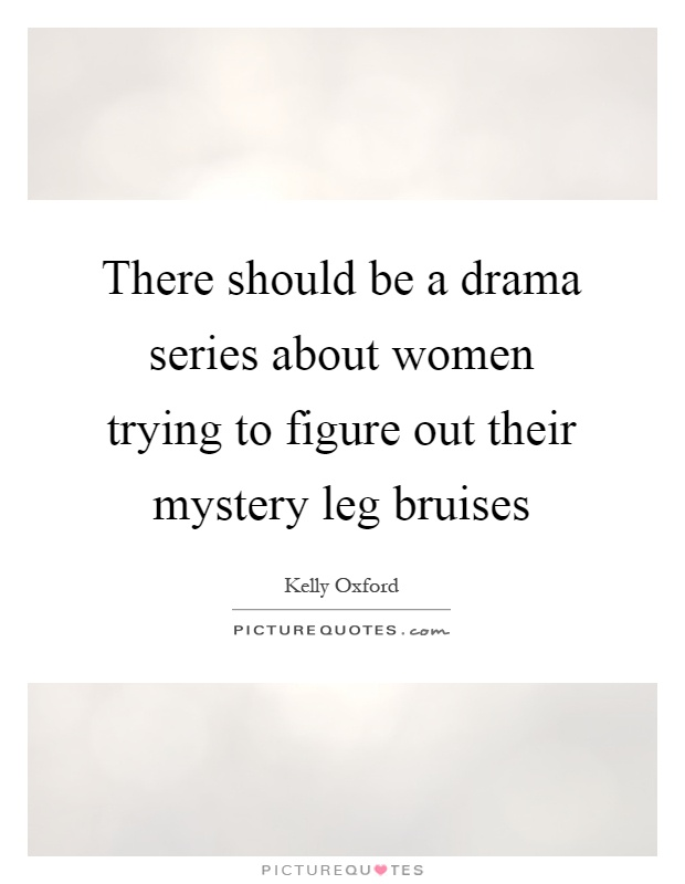 There should be a drama series about women trying to figure out their mystery leg bruises Picture Quote #1