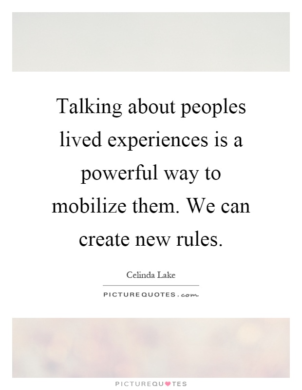 Talking about peoples lived experiences is a powerful way to mobilize them. We can create new rules Picture Quote #1