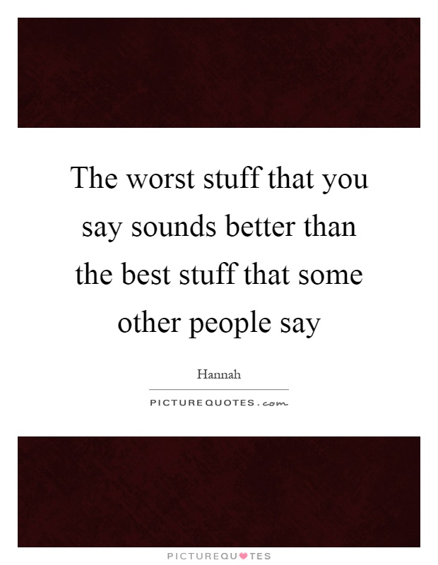 The worst stuff that you say sounds better than the best stuff that some other people say Picture Quote #1
