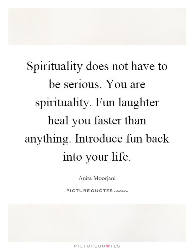 Spirituality does not have to be serious. You are spirituality. Fun laughter heal you faster than anything. Introduce fun back into your life Picture Quote #1
