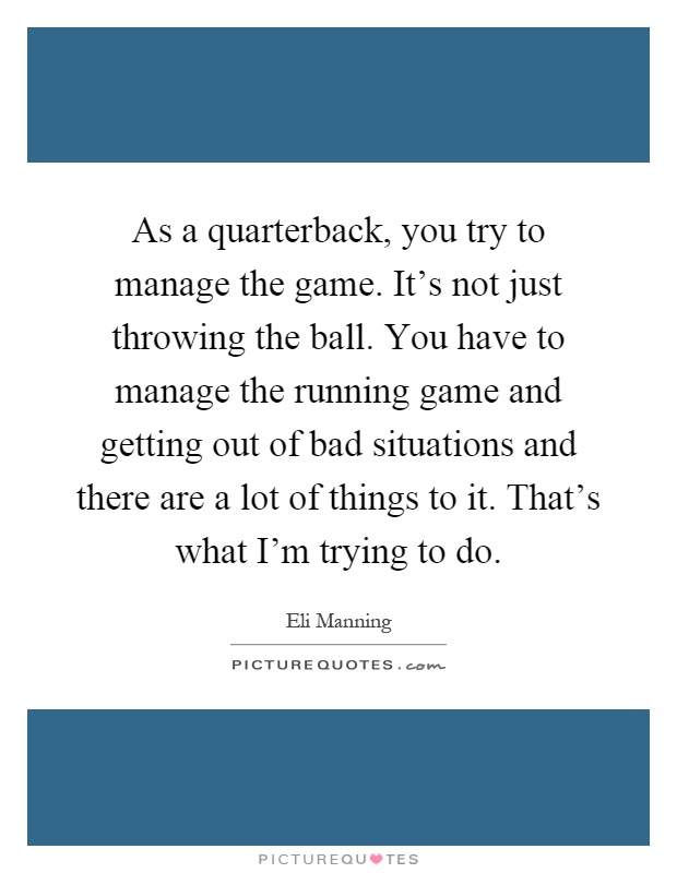 As a quarterback, you try to manage the game. It's not just throwing the ball. You have to manage the running game and getting out of bad situations and there are a lot of things to it. That's what I'm trying to do Picture Quote #1