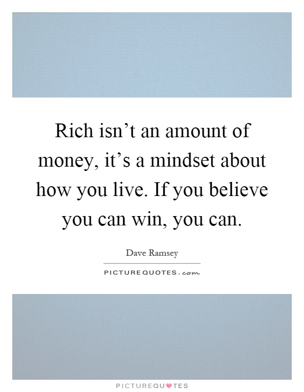 Rich isn't an amount of money, it's a mindset about how you live. If you believe you can win, you can Picture Quote #1