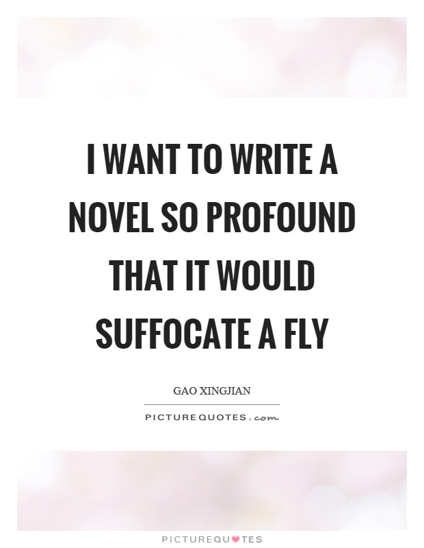 I want to write a novel so profound that it would suffocate a fly Picture Quote #1
