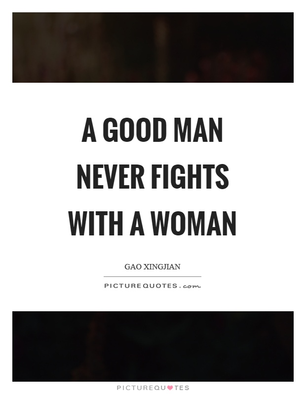 A good man never fights with a woman Picture Quote #1