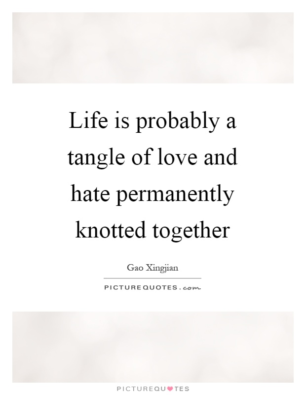 Life is probably a tangle of love and hate permanently knotted together Picture Quote #1