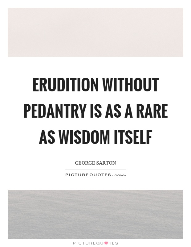 Erudition without pedantry is as a rare as wisdom itself Picture Quote #1