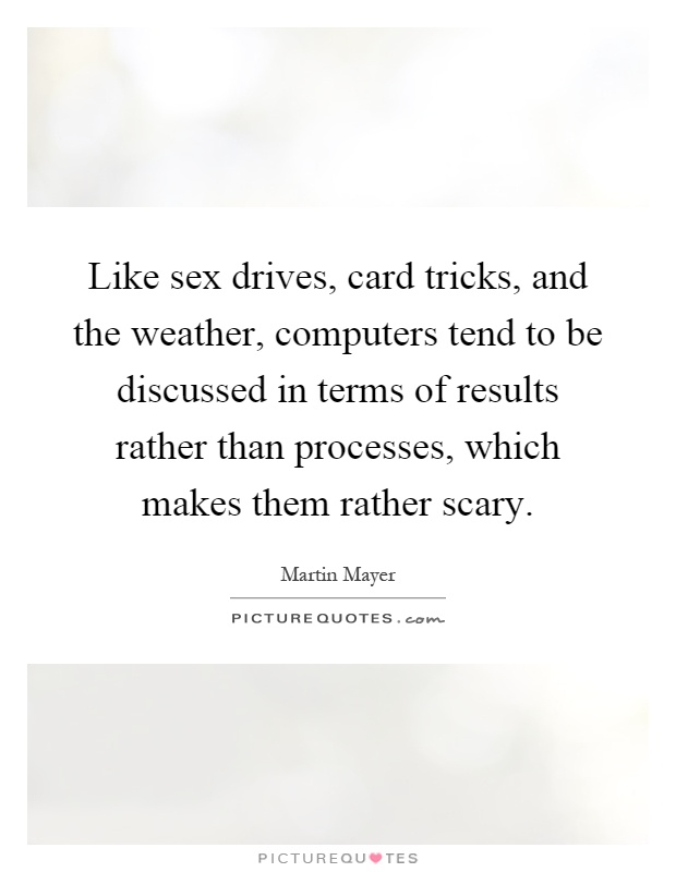 Like sex drives, card tricks, and the weather, computers tend to be discussed in terms of results rather than processes, which makes them rather scary Picture Quote #1