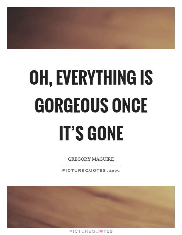 Oh, everything is gorgeous once it's gone Picture Quote #1