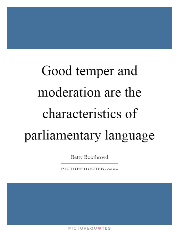 Good temper and moderation are the characteristics of parliamentary language Picture Quote #1