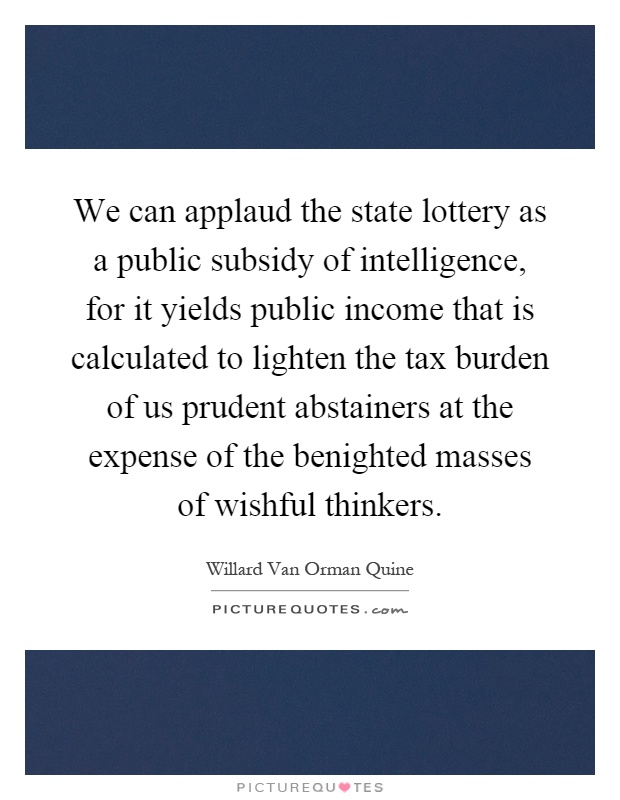 We can applaud the state lottery as a public subsidy of intelligence, for it yields public income that is calculated to lighten the tax burden of us prudent abstainers at the expense of the benighted masses of wishful thinkers Picture Quote #1
