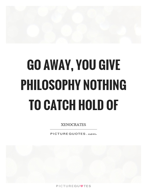 Go away, you give philosophy nothing to catch hold of Picture Quote #1
