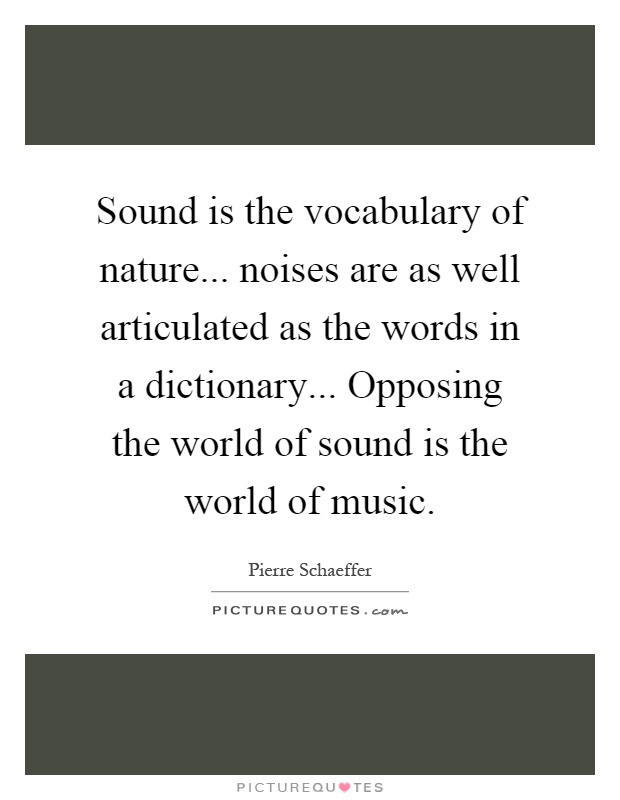 Sound is the vocabulary of nature... noises are as well articulated as the words in a dictionary... Opposing the world of sound is the world of music Picture Quote #1