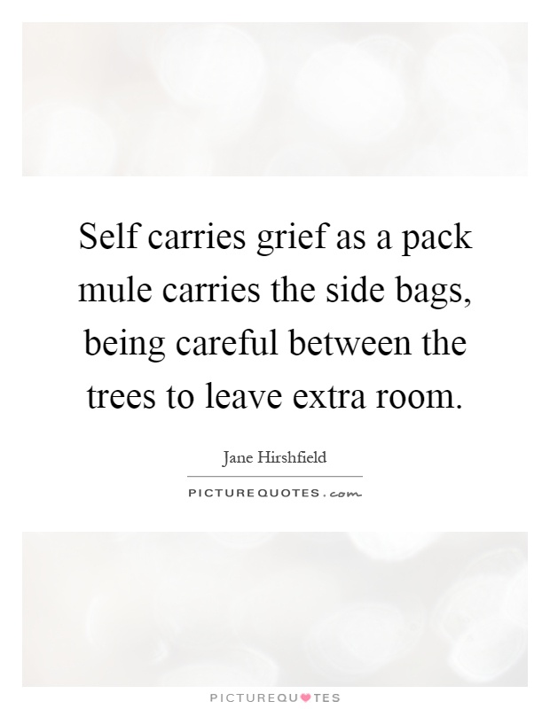 Self carries grief as a pack mule carries the side bags, being careful between the trees to leave extra room Picture Quote #1