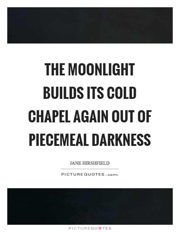 The moonlight builds its cold chapel again out of piecemeal darkness Picture Quote #1