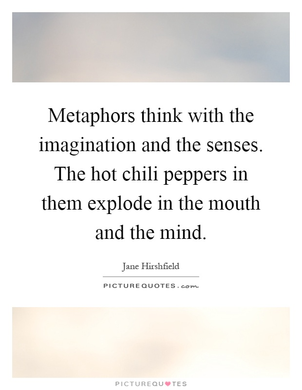 Metaphors think with the imagination and the senses. The hot chili peppers in them explode in the mouth and the mind Picture Quote #1