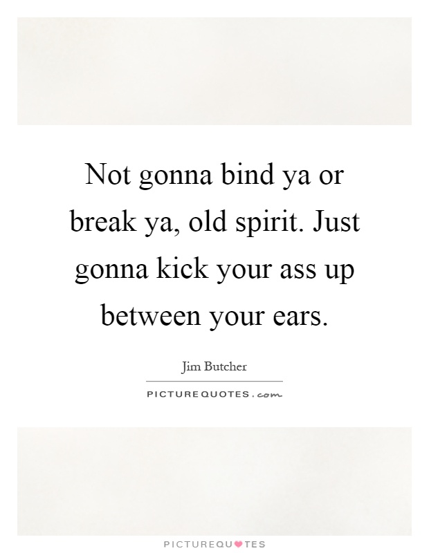 Not gonna bind ya or break ya, old spirit. Just gonna kick your ass up between your ears Picture Quote #1