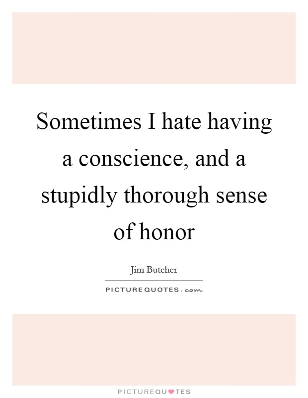 Sometimes I hate having a conscience, and a stupidly thorough sense of honor Picture Quote #1